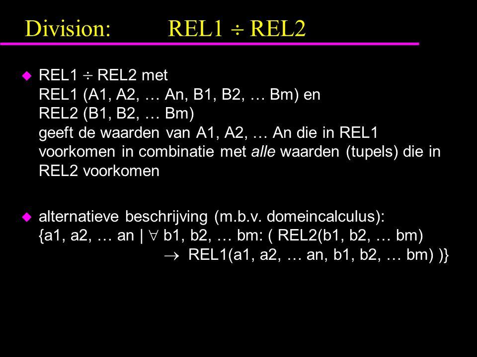 Division:REL1  REL2 u REL1  REL2 met REL1 (A1, A2, … An, B1, B2, … Bm) en REL2 (B1, B2, … Bm) geeft de waarden van A1, A2, … An die in REL1 voorkomen in combinatie met alle waarden (tupels) die in REL2 voorkomen u alternatieve beschrijving (m.b.v.
