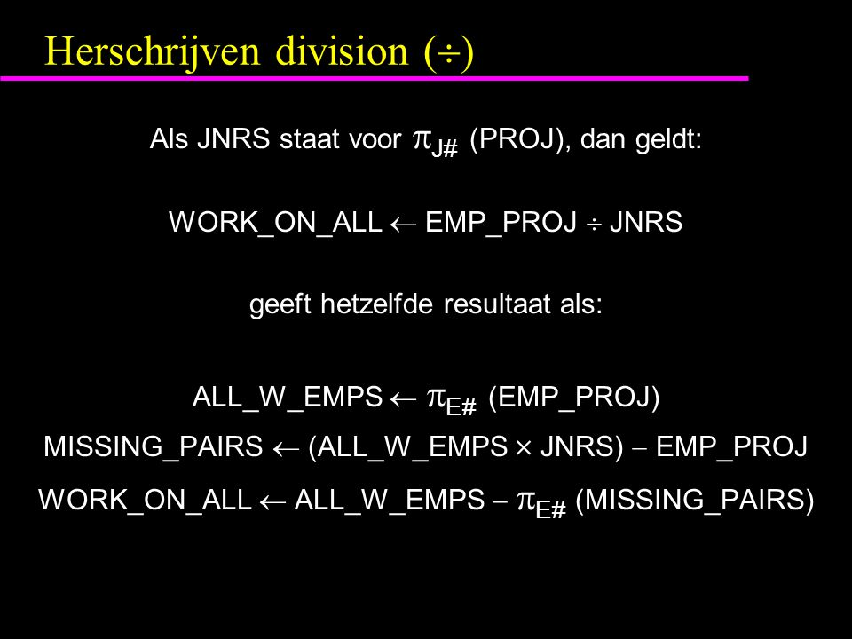 Herschrijven division (  ) Als JNRS staat voor  J# (PROJ), dan geldt: WORK_ON_ALL  EMP_PROJ  JNRS geeft hetzelfde resultaat als: ALL_W_EMPS   E# (EMP_PROJ) MISSING_PAIRS  (ALL_W_EMPS  JNRS)  EMP_PROJ WORK_ON_ALL  ALL_W_EMPS   E# (MISSING_PAIRS)