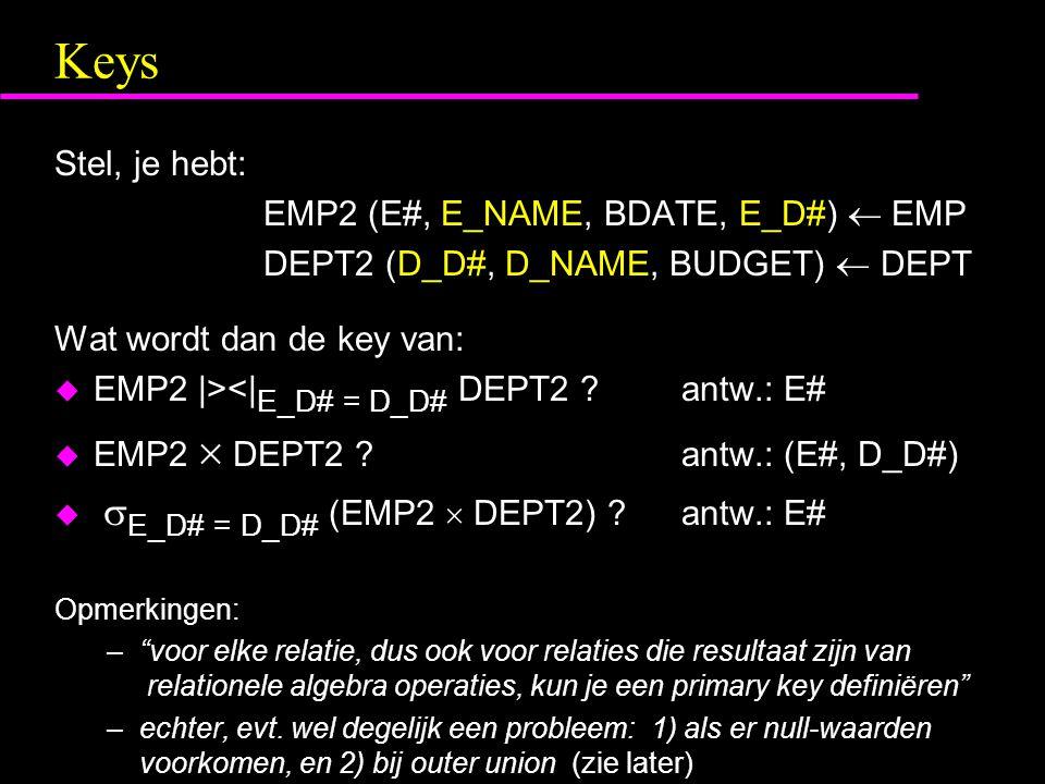 Keys Stel, je hebt: EMP2 (E#, E_NAME, BDATE, E_D#)  EMP DEPT2 (D_D#, D_NAME, BUDGET)  DEPT Wat wordt dan de key van: u EMP2 |><| E_D# = D_D# DEPT2 antw.: E# u EMP2  DEPT2 antw.: (E#, D_D#) u  E_D# = D_D# (EMP2  DEPT2) antw.: E# Opmerkingen: – voor elke relatie, dus ook voor relaties die resultaat zijn van relationele algebra operaties, kun je een primary key definiëren –echter, evt.
