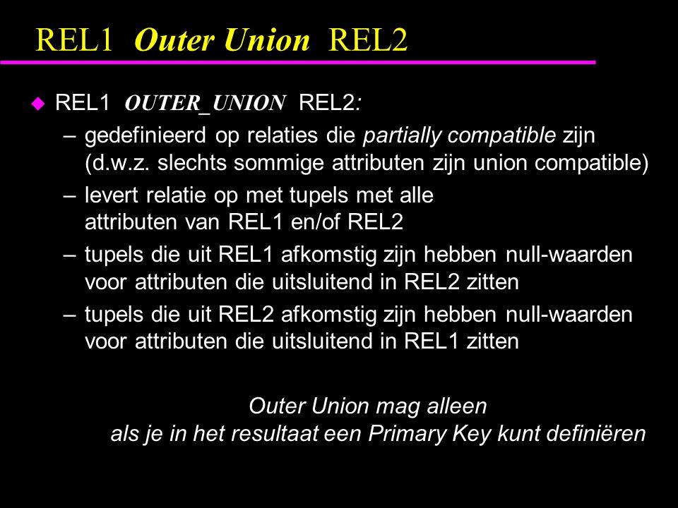 REL1 Outer Union REL2  REL1 OUTER_UNION REL2: –gedefinieerd op relaties die partially compatible zijn (d.w.z.