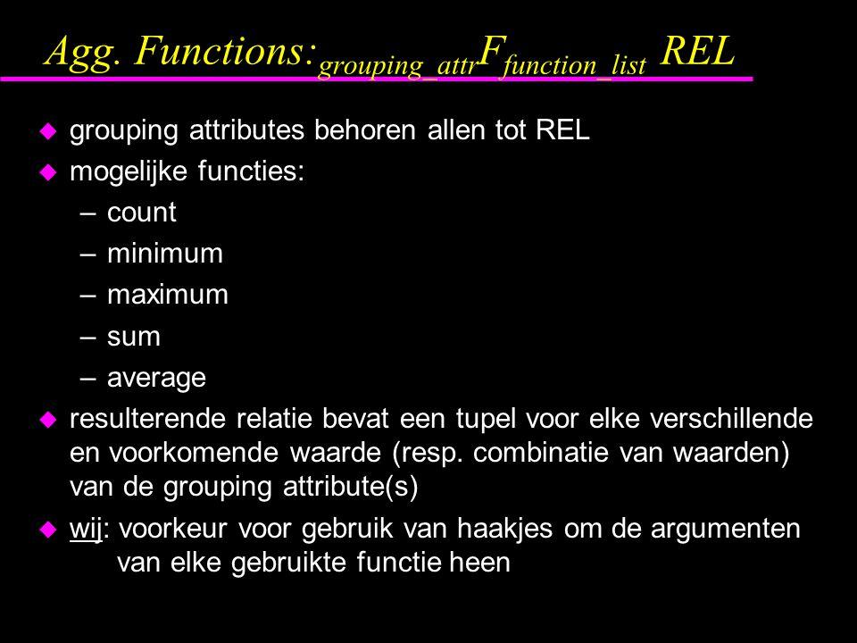 Agg. Functions: grouping_attr F function_list REL u grouping attributes behoren allen tot REL u mogelijke functies: –count –minimum –maximum –sum –ave