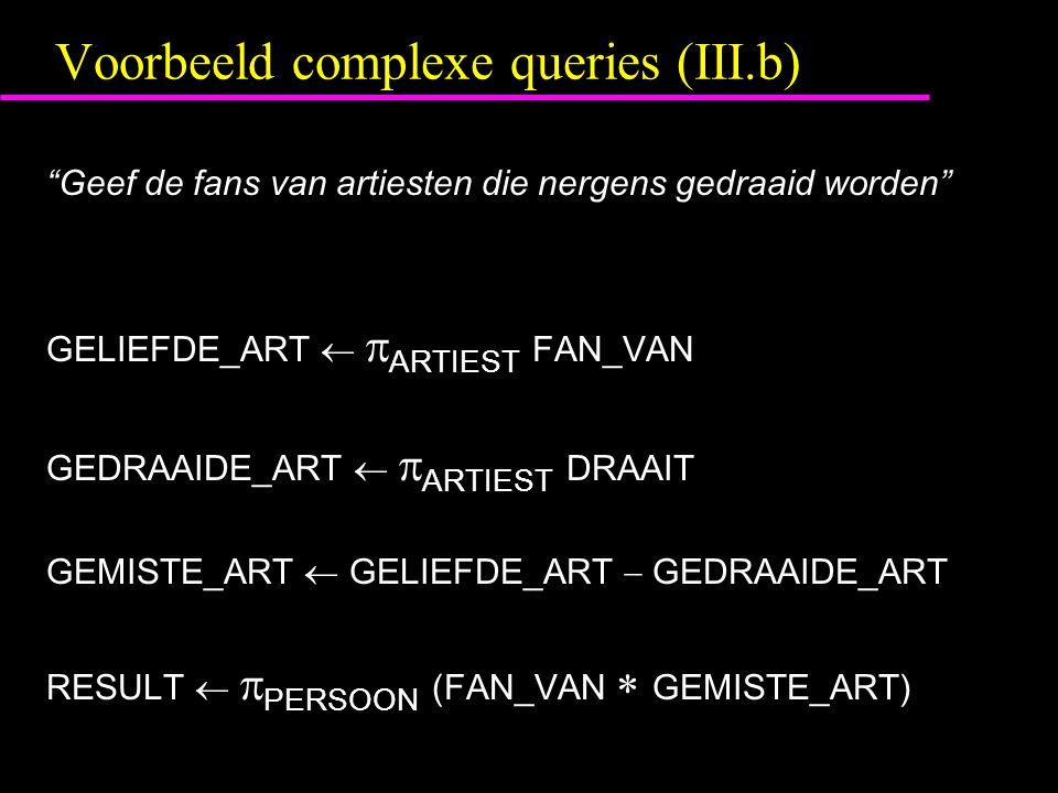 Voorbeeld complexe queries (III.b) Geef de fans van artiesten die nergens gedraaid worden GELIEFDE_ART   ARTIEST FAN_VAN GEDRAAIDE_ART   ARTIEST DRAAIT GEMISTE_ART  GELIEFDE_ART  GEDRAAIDE_ART RESULT   PERSOON (FAN_VAN  GEMISTE_ART)