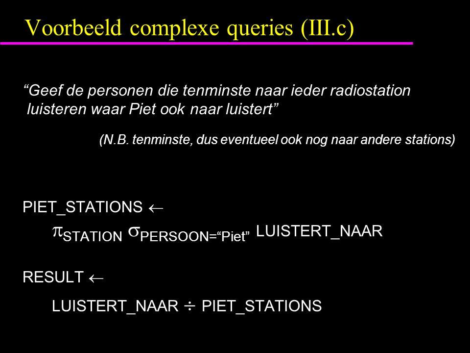 Voorbeeld complexe queries (III.c) Geef de personen die tenminste naar ieder radiostation luisteren waar Piet ook naar luistert (N.B.