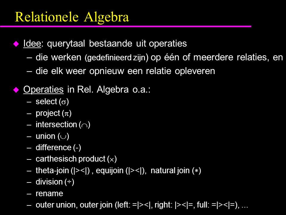 Relationele Algebra u Idee: querytaal bestaande uit operaties –die werken (gedefinieerd zijn ) op één of meerdere relaties, en –die elk weer opnieuw een relatie opleveren u Operaties in Rel.