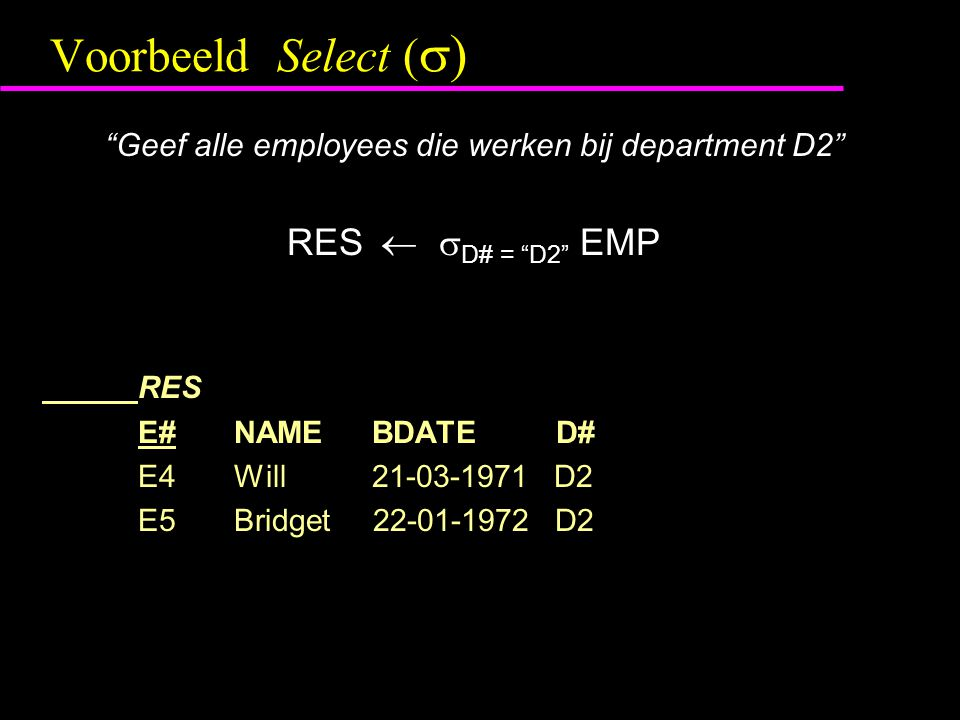Voorbeeld Theta-join ( ><  cond ) RES (ENAME = EMP.NAME, ED# = EMP.D#)  EMP  ><  EMP.NAME < DEPT.NAME DEPT RES E# ENAMEBDATEED#D#NAMEBUDGET E1 john28-08-1964D1D2sales200,000 E2 joe04-04-1968D1D2sales200,000 E3 jack03-09-1969D1D2sales200,000 E5 bridget22-01-1972D2D1engineering500,000 E5 bridget22-01-1972D2 D2sales200,000 N.B.