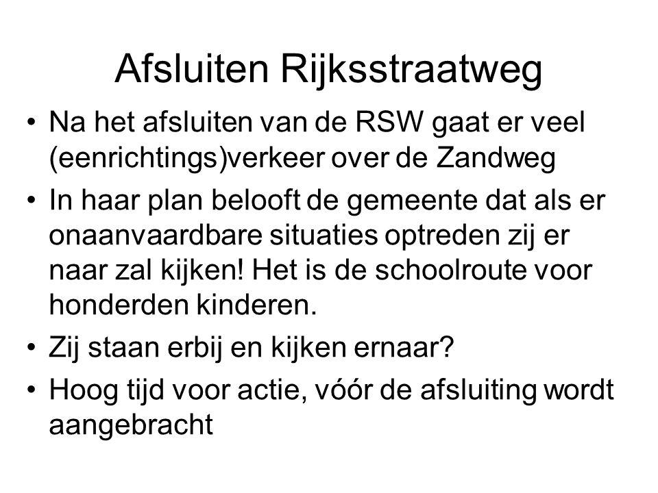 Afsluiten Rijksstraatweg Na het afsluiten van de RSW gaat er veel (eenrichtings)verkeer over de Zandweg In haar plan belooft de gemeente dat als er onaanvaardbare situaties optreden zij er naar zal kijken.