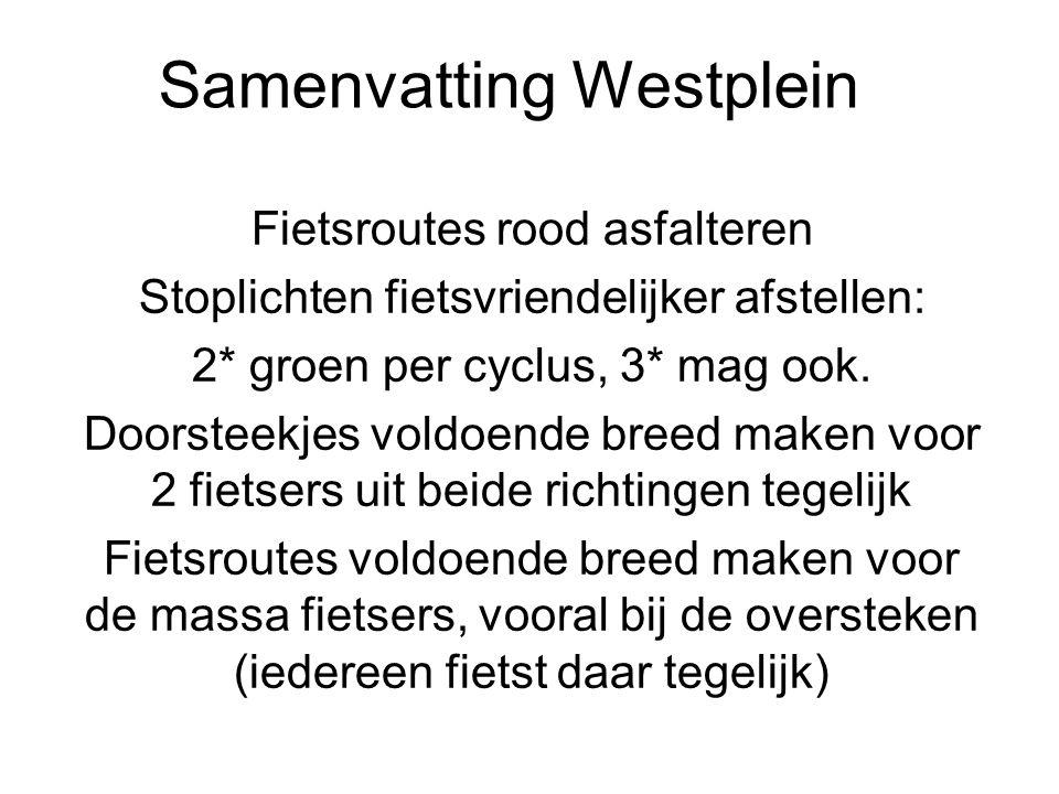 Samenvatting Westplein Fietsroutes rood asfalteren Stoplichten fietsvriendelijker afstellen: 2* groen per cyclus, 3* mag ook. Doorsteekjes voldoende b