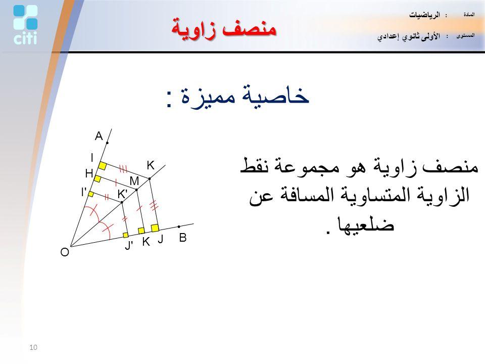 K'. منصف زاوية خاصية مميزة : منصف زاوية هو مجموعة نقط الزاوية المتساوية المسافة عن ضلعيها. K H M. B. A. J I K. J' I' O 10 المادة : الرياضيات المستوى :