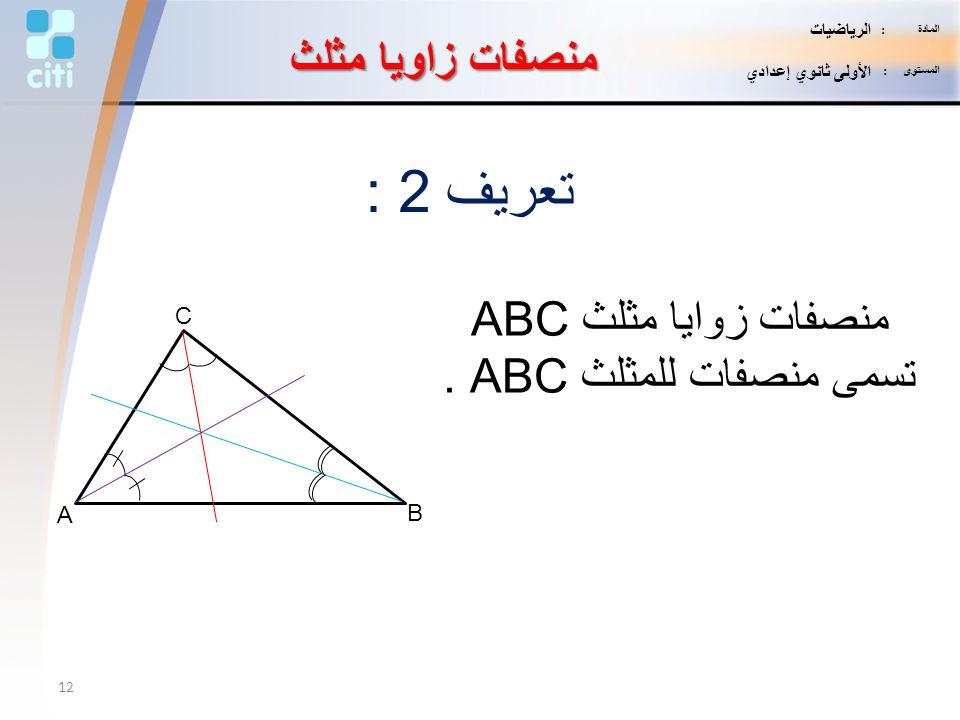 منصفات زاويا مثلث تعريف 2 : منصفات زوايا مثلث ABC تسمى منصفات للمثلث ABC. A B C 12 المادة : الرياضيات المستوى : الأولى ثانوي إعدادي