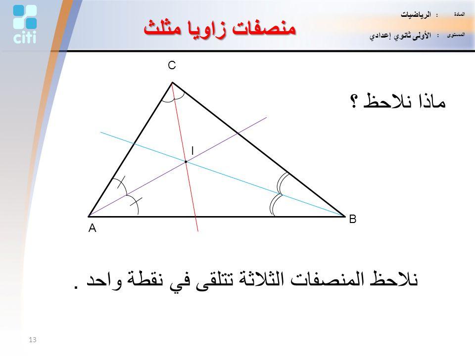 منصفات زاويا مثلث A B C I. ماذا نلاحظ ؟ نلاحظ المنصفات الثلاثة تتلقى في نقطة واحد. 13 المادة : الرياضيات المستوى : الأولى ثانوي إعدادي