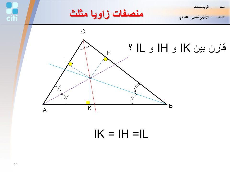 منصفات زاويا مثلث A B C I. قارن بين IK و IH و IL ؟ IK = IH =IL L H K 14 المادة : الرياضيات المستوى : الأولى ثانوي إعدادي