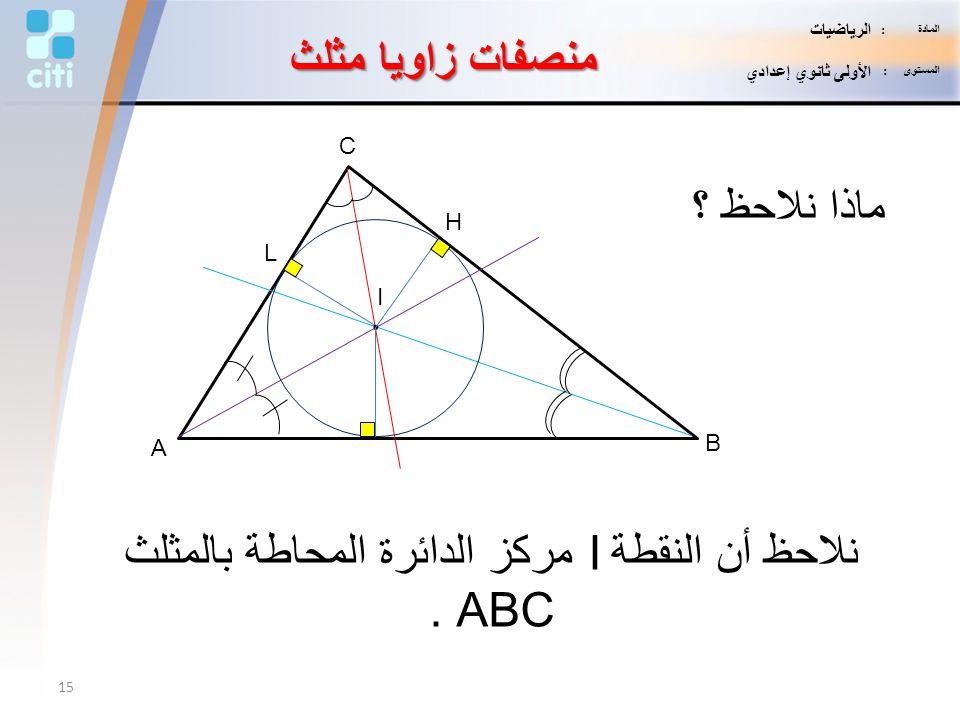 منصفات زاويا مثلث نلاحظ أن النقطة I مركز الدائرة المحاطة بالمثلث ABC. A B C I. ماذا نلاحظ ؟ L H 15 المادة : الرياضيات المستوى : الأولى ثانوي إعدادي