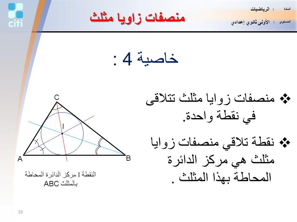 خاصية 4 :  منصفات زوايا مثلث تتلاقى في نقطة واحدة. منصفات زاويا مثلث  نقطة تلاقي منصفات زوايا مثلث هي مركز الدائرة المحاطة بهذا المثلث. A B C I. الن