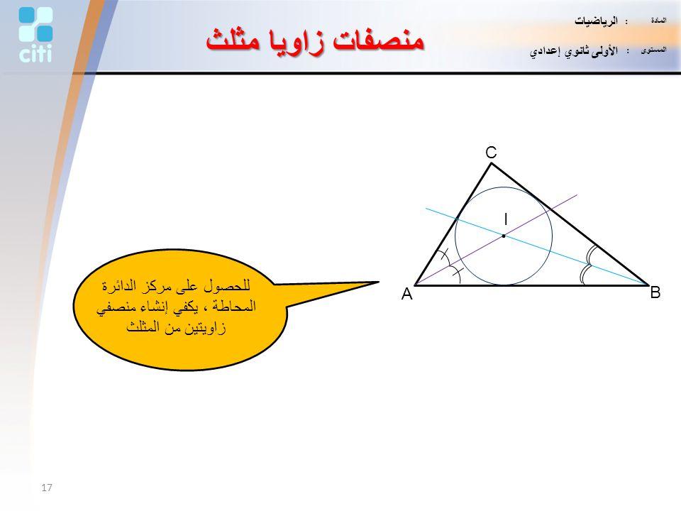 منصفات زاويا مثلث A B C I. للحصول على مركز الدائرة المحاطة ، يكفي إنشاء منصفي زاويتين من المثلث 17 المادة : الرياضيات المستوى : الأولى ثانوي إعدادي
