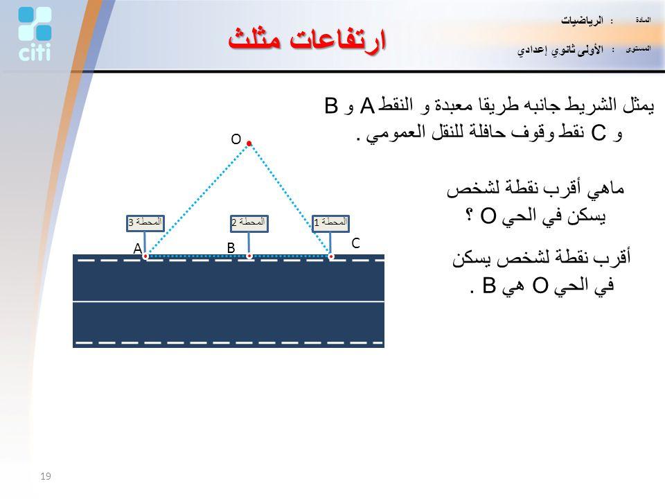 ارتفاعات مثلث O المحطة 3 المحطة 2 المحطة 1 A B C يمثل الشريط جانبه طريقا معبدة و النقط A و B و C نقط وقوف حافلة للنقل العمومي. ماهي أقرب نقطة لشخص يسك