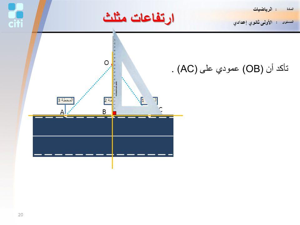 ارتفاعات مثلث المحطة 3 المحطة 2 المحطة 1 A B C تأكد أن (OB) عمودي على (AC). 20 المادة : الرياضيات المستوى : الأولى ثانوي إعدادي O