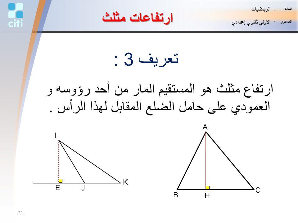 ارتفاعات مثلث تعريف 3 : ارتفاع مثلث هو المستقيم المار من أحد رؤوسه و العمودي على حامل الضلع المقابل لهذا الرأس. A B C I J K E H 21 المادة : الرياضيات