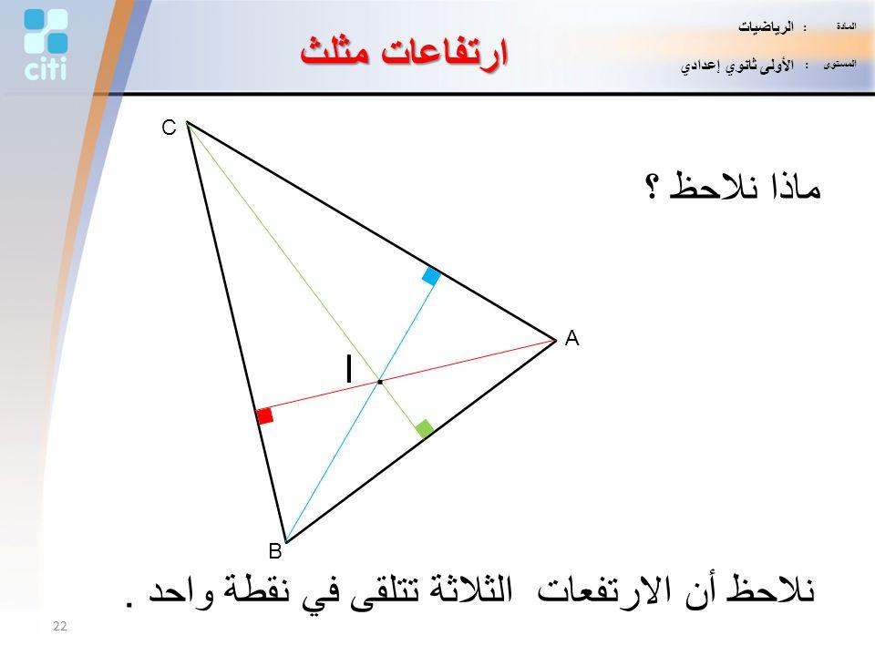 A B C ماذا نلاحظ ؟ نلاحظ أن الارتفعات الثلاثة تتلقى في نقطة واحد. I. ارتفاعات مثلث 22 المادة : الرياضيات المستوى : الأولى ثانوي إعدادي