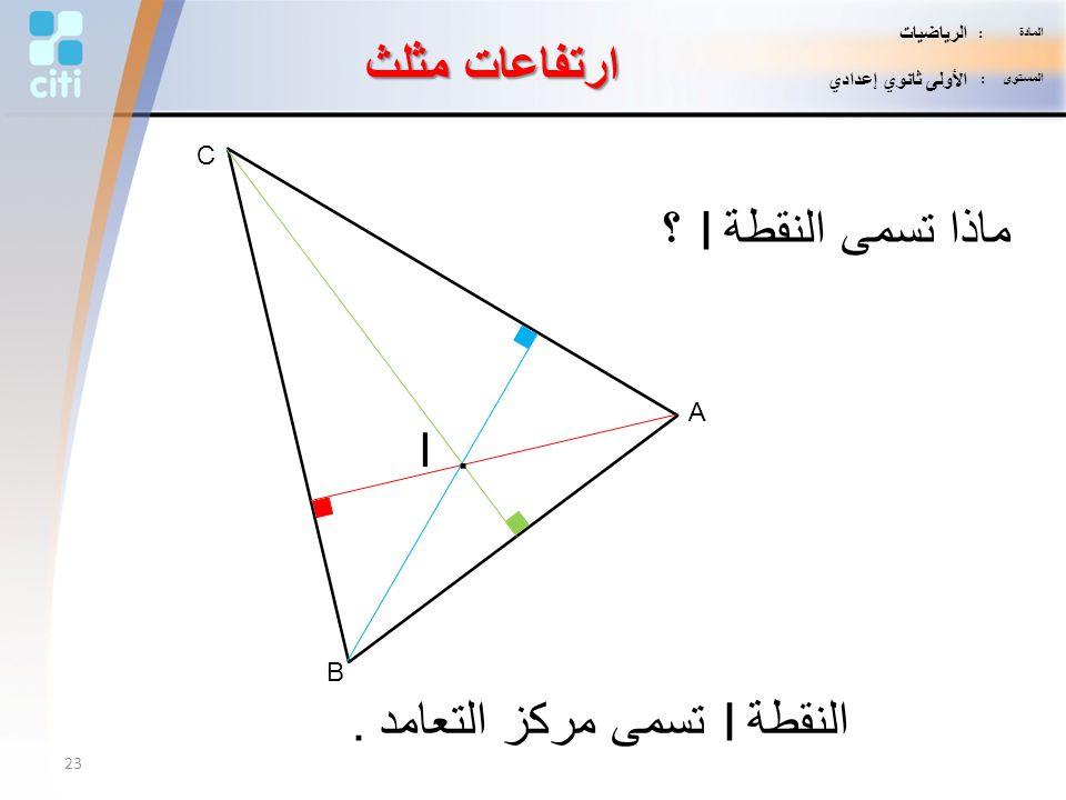 A B C ماذا تسمى النقطة I ؟ النقطة I تسمى مركز التعامد. I. ارتفاعات مثلث 23 المادة : الرياضيات المستوى : الأولى ثانوي إعدادي