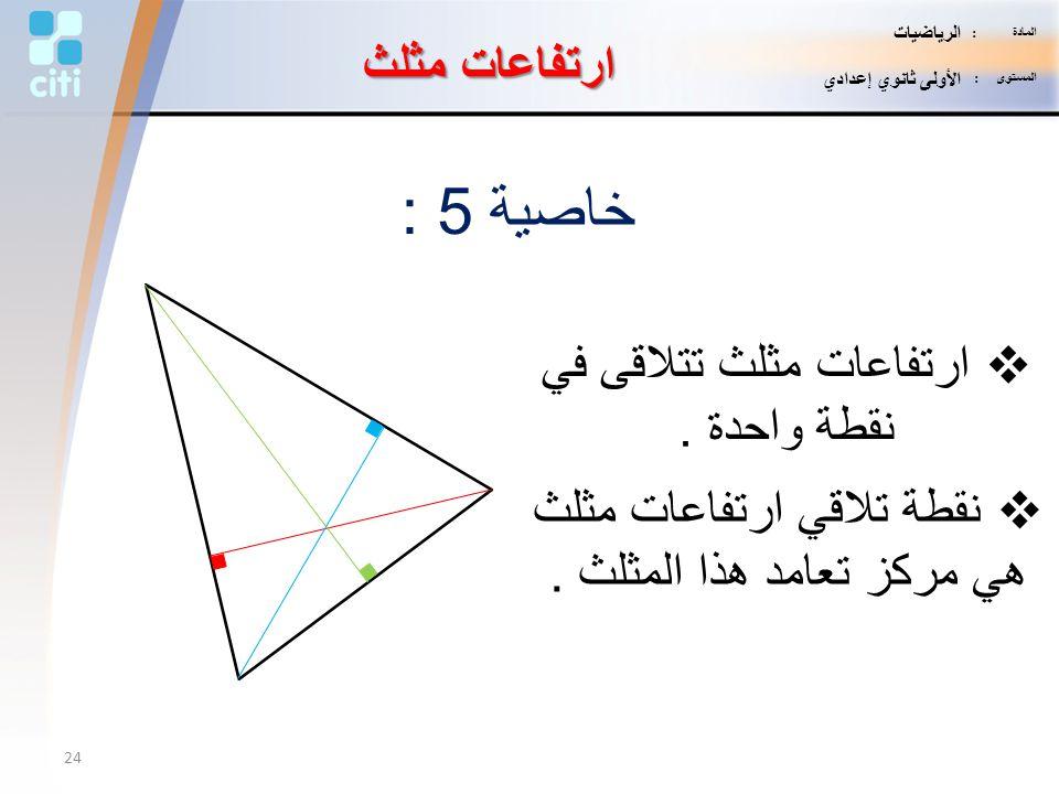 خاصية 5 :  ارتفاعات مثلث تتلاقى في نقطة واحدة.  نقطة تلاقي ارتفاعات مثلث هي مركز تعامد هذا المثلث. ارتفاعات مثلث 24 المادة : الرياضيات المستوى : الأ