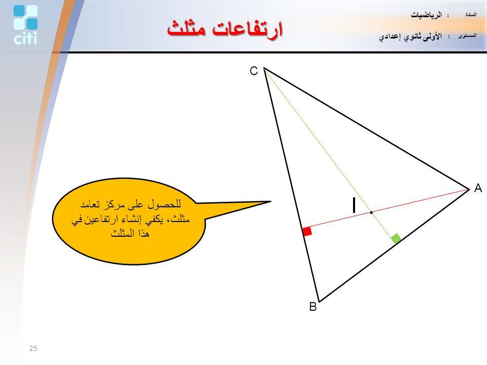 A B C I. للحصول على مركز تعامد مثلث، يكفي إنشاء ارتفاعين في هذا المثلث ارتفاعات مثلث 25 المادة : الرياضيات المستوى : الأولى ثانوي إعدادي