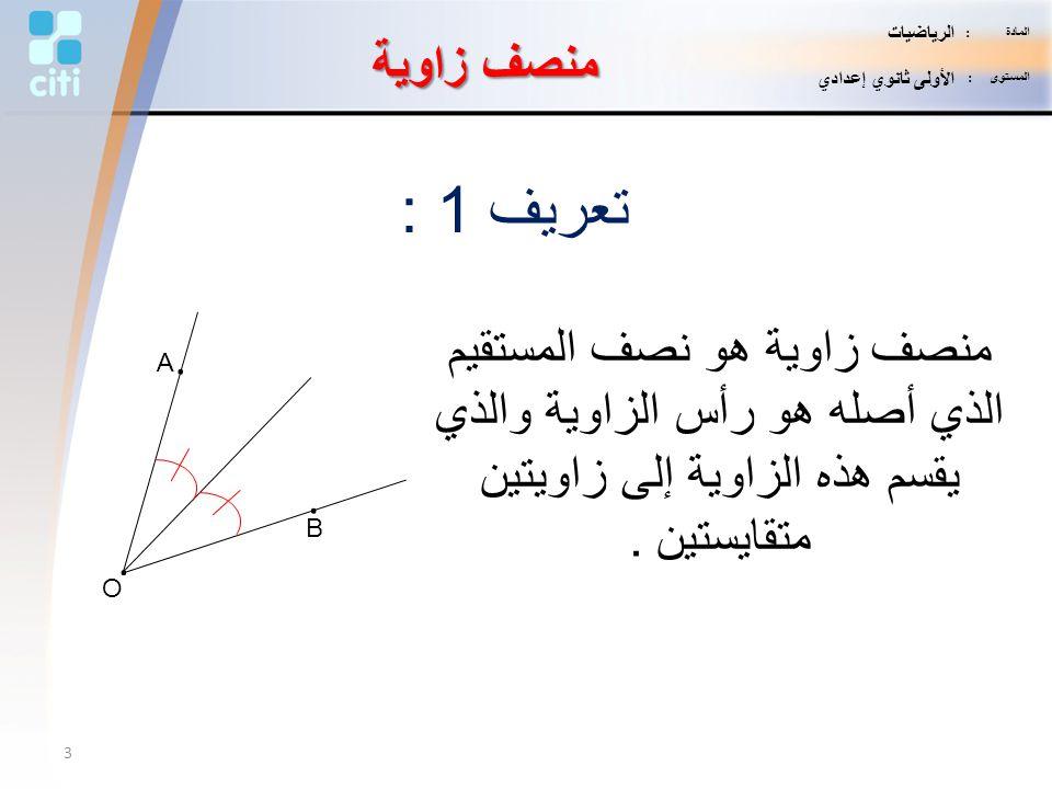 تعريف 1 : منصف زاوية هو نصف المستقيم الذي أصله هو رأس الزاوية والذي يقسم هذه الزاوية إلى زاويتين متقايستين. منصف زاوية O. A. B. 3 المادة : الرياضيات ا