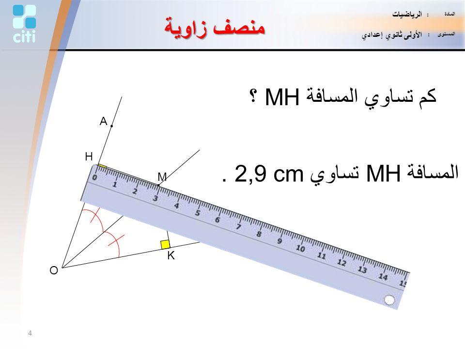 K H M. B. A. O كم تساوي المسافة MH ؟ المسافة MH تساوي 2,9 cm. منصف زاوية 4 المادة : الرياضيات المستوى : الأولى ثانوي إعدادي