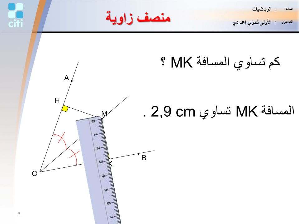 K H M. B. A. O كم تساوي المسافة MK ؟ المسافة MK تساوي 2,9 cm. منصف زاوية 5 المادة : الرياضيات المستوى : الأولى ثانوي إعدادي
