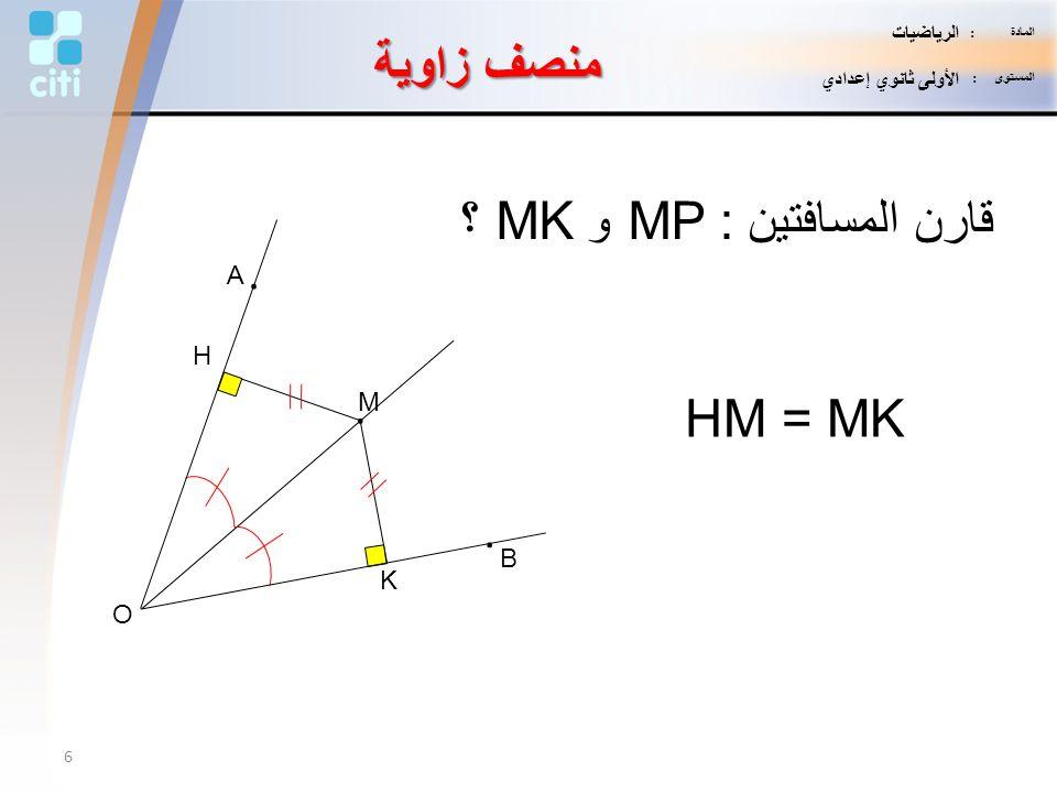 K H M. B. A. O قارن المسافتين : MP و MK ؟ HM = MK منصف زاوية 6 المادة : الرياضيات المستوى : الأولى ثانوي إعدادي