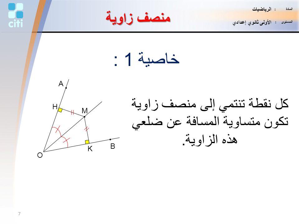 منصف زاوية خاصية 1 : كل نقطة تنتمي إلى منصف زاوية تكون متساوية المسافة عن ضلعي هذه الزاوية. K H M. B. A. O 7 المادة : الرياضيات المستوى : الأولى ثانوي
