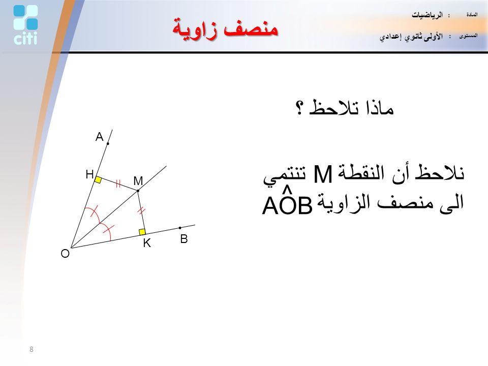 منصف زاوية ماذا تلاحظ ؟ K H M. B. A. O نلاحظ أن النقطة M تنتمي الى منصف الزاوية ^ AOB 8 المادة : الرياضيات المستوى : الأولى ثانوي إعدادي