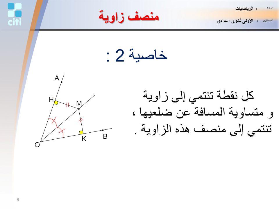 منصف زاوية خاصية 2 : كل نقطة تنتمي إلى زاوية و متساوية المسافة عن ضلعيها ، تنتمي إلى منصف هذه الزاوية. K H M. B. A. O 9 المادة : الرياضيات المستوى : ا
