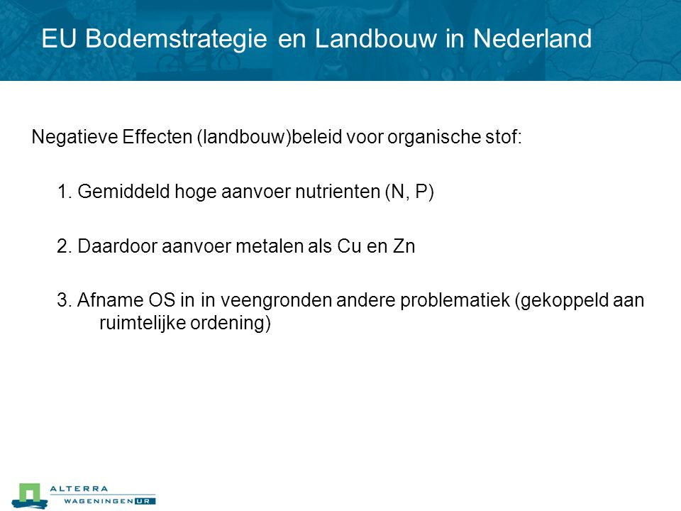 Negatieve Effecten (landbouw)beleid voor organische stof: 1. Gemiddeld hoge aanvoer nutrienten (N, P) 2. Daardoor aanvoer metalen als Cu en Zn 3. Afna