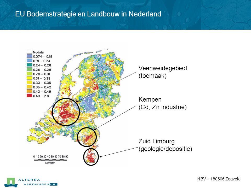 EU Bodemstrategie en Landbouw in Nederland Zuid Limburg (geologie/depositie) Kempen (Cd, Zn industrie) Veenweidegebied (toemaak) NBV – 180506 Zegveld