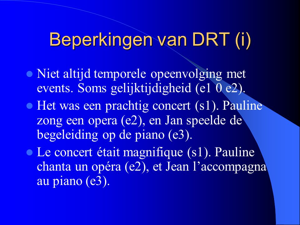 Beperkingen van DRT (i) Niet altijd temporele opeenvolging met events. Soms gelijktijdigheid (e1 0 e2). Het was een prachtig concert (s1). Pauline zon