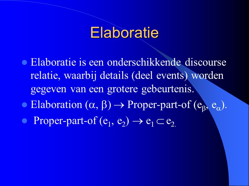 Elaboratie Elaboratie is een onderschikkende discourse relatie, waarbij details (deel events) worden gegeven van een grotere gebeurtenis. Elaboration