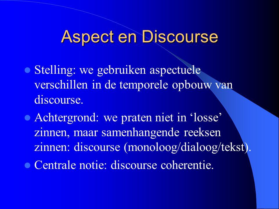 Aspect en Discourse Stelling: we gebruiken aspectuele verschillen in de temporele opbouw van discourse. Achtergrond: we praten niet in 'losse' zinnen,