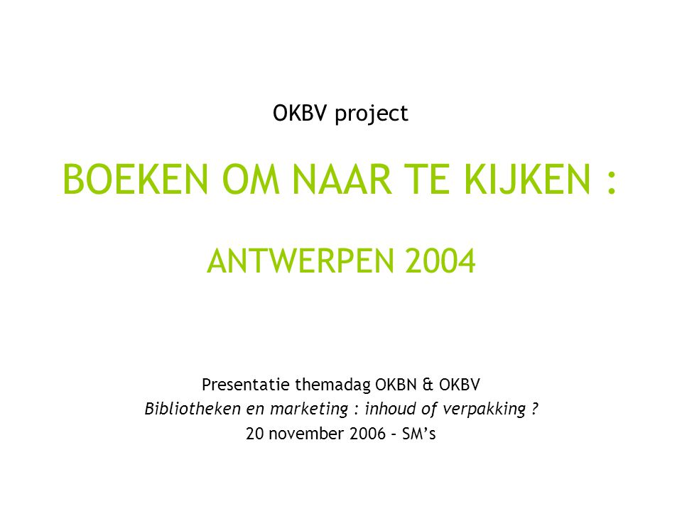 OKBV project BOEKEN OM NAAR TE KIJKEN : ANTWERPEN 2004 Presentatie themadag OKBN & OKBV Bibliotheken en marketing : inhoud of verpakking .