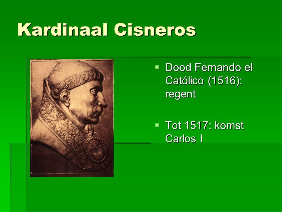 Kardinaal Cisneros  Dood Fernando el Católico (1516): regent  Tot 1517: komst Carlos I