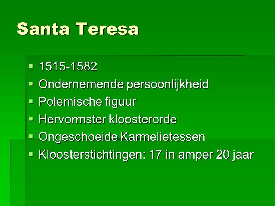 Santa Teresa  1515-1582  Ondernemende persoonlijkheid  Polemische figuur  Hervormster kloosterorde  Ongeschoeide Karmelietessen  Kloosterstichtingen: 17 in amper 20 jaar