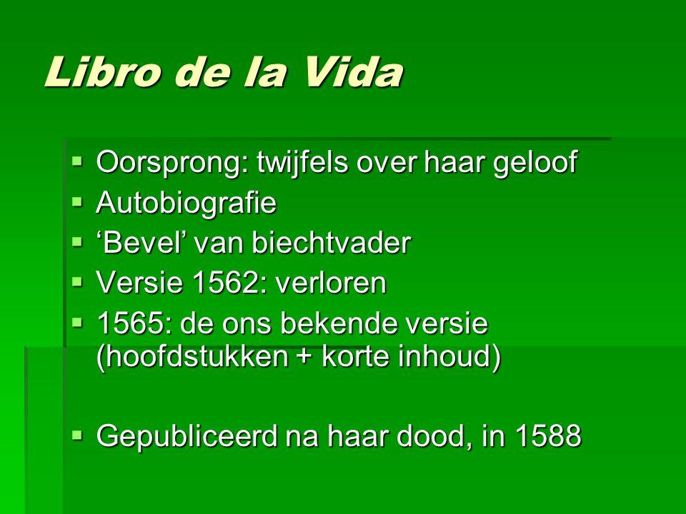 Libro de la Vida  Oorsprong: twijfels over haar geloof  Autobiografie  'Bevel' van biechtvader  Versie 1562: verloren  1565: de ons bekende versie (hoofdstukken + korte inhoud)  Gepubliceerd na haar dood, in 1588