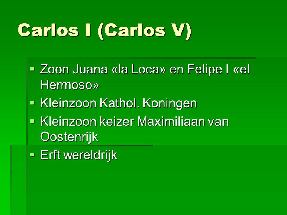 Carlos I (Carlos V)  Zoon Juana «la Loca» en Felipe I «el Hermoso»  Kleinzoon Kathol. Koningen  Kleinzoon keizer Maximiliaan van Oostenrijk  Erft