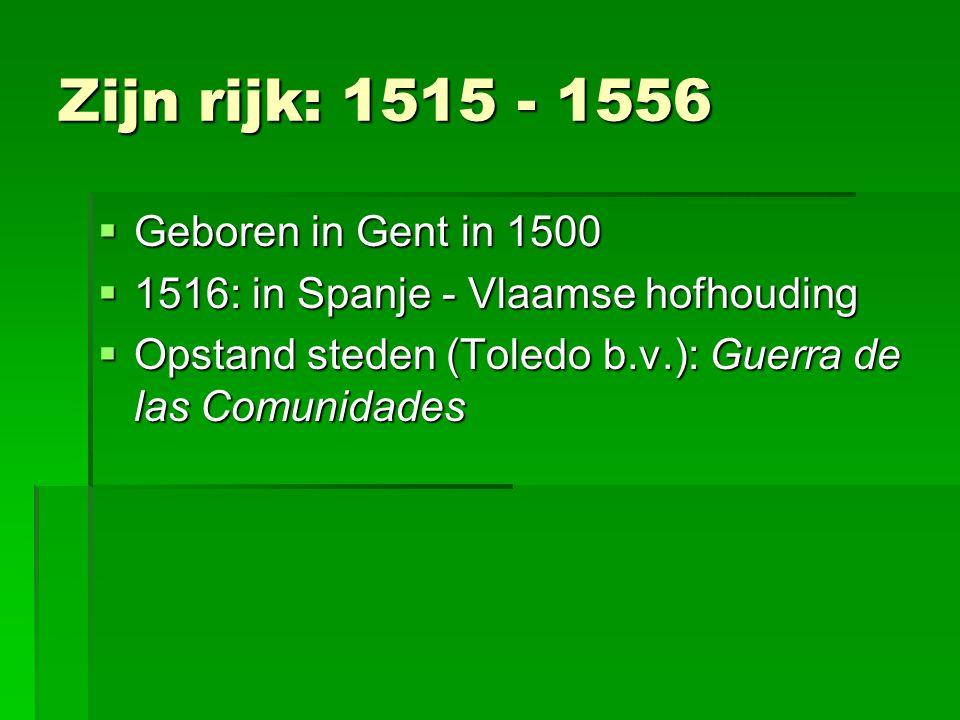 Zijn rijk: 1515 - 1556  Geboren in Gent in 1500  1516: in Spanje - Vlaamse hofhouding  Opstand steden (Toledo b.v.): Guerra de las Comunidades