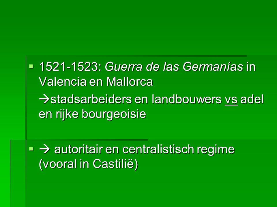  1521-1523: Guerra de las Germanías in Valencia en Mallorca  stadsarbeiders en landbouwers vs adel en rijke bourgeoisie  stadsarbeiders en landbouwers vs adel en rijke bourgeoisie  autoritair en centralistisch regime (vooral in Castilië)