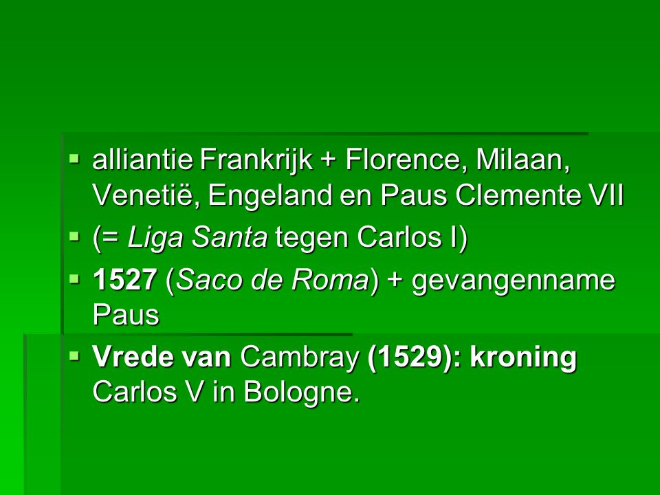  alliantie Frankrijk + Florence, Milaan, Venetië, Engeland en Paus Clemente VII  (= Liga Santa tegen Carlos I)  1527 (Saco de Roma) + gevangenname