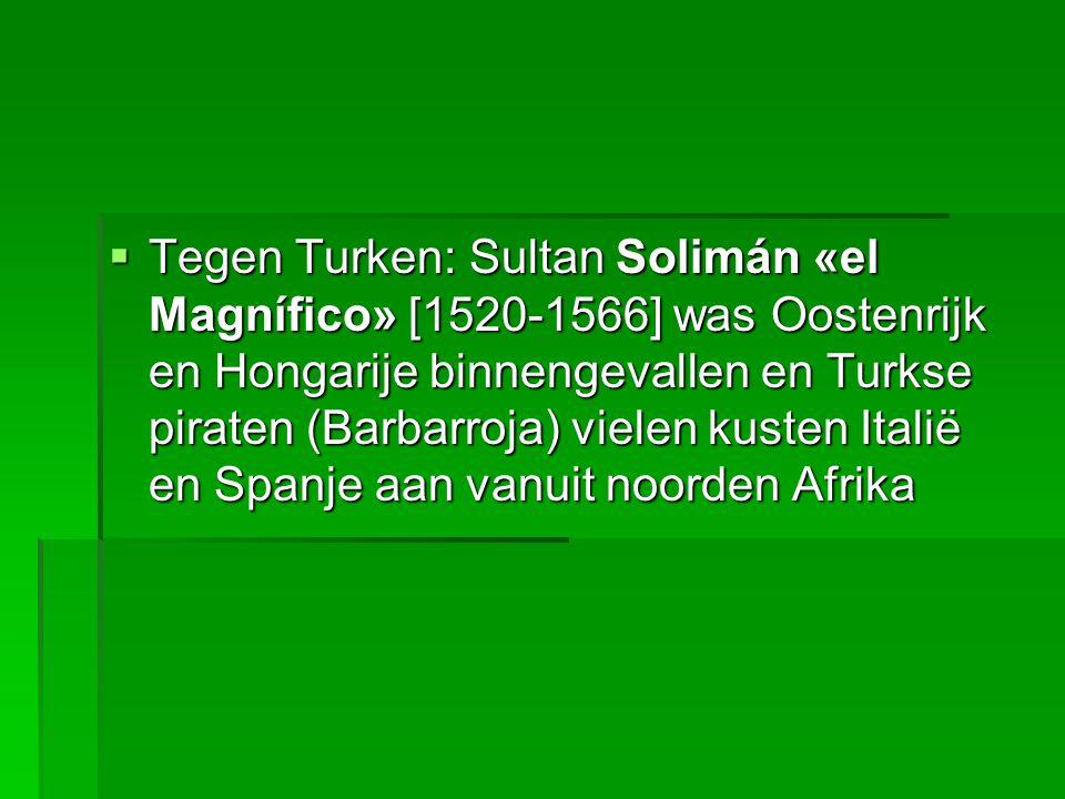  Tegen Turken: Sultan Solimán «el Magnífico» [1520-1566] was Oostenrijk en Hongarije binnengevallen en Turkse piraten (Barbarroja) vielen kusten Italië en Spanje aan vanuit noorden Afrika