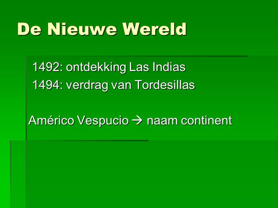 De Nieuwe Wereld 1492: ontdekking Las Indias 1492: ontdekking Las Indias 1494: verdrag van Tordesillas 1494: verdrag van Tordesillas Américo Vespucio  naam continent