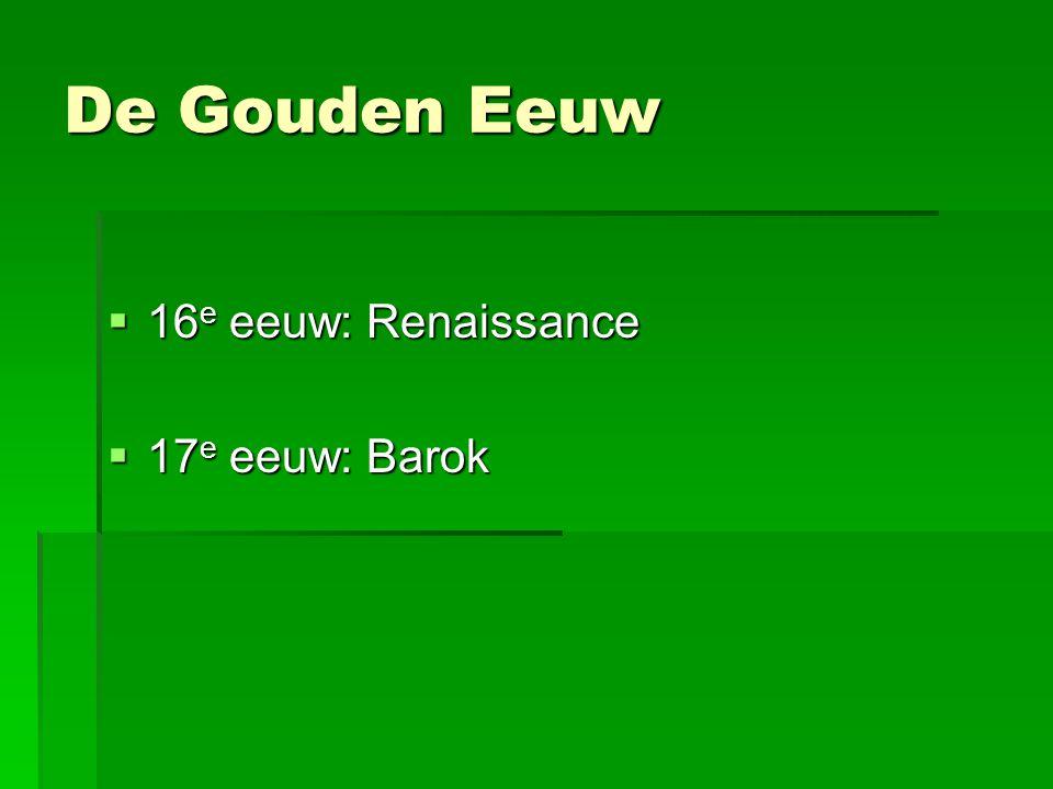 De Gouden Eeuw  16 e eeuw: Renaissance  17 e eeuw: Barok