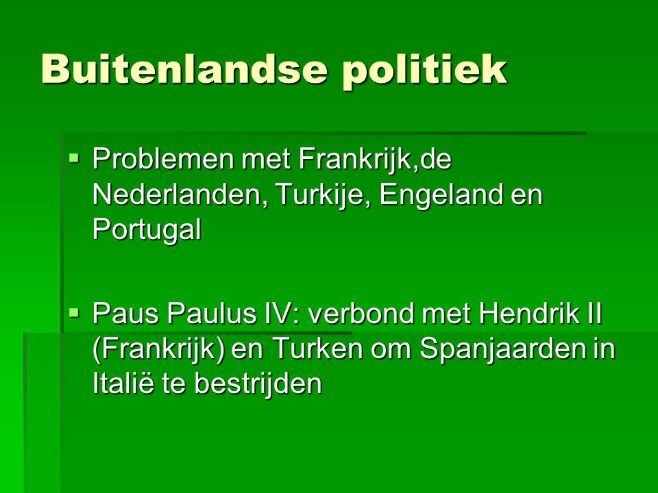 Buitenlandse politiek  Problemen met Frankrijk,de Nederlanden, Turkije, Engeland en Portugal  Paus Paulus IV: verbond met Hendrik II (Frankrijk) en Turken om Spanjaarden in Italië te bestrijden
