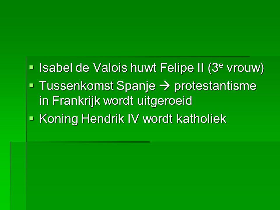  Isabel de Valois huwt Felipe II (3 e vrouw)  Tussenkomst Spanje  protestantisme in Frankrijk wordt uitgeroeid  Koning Hendrik IV wordt katholiek  Koning Hendrik IV wordt katholiek